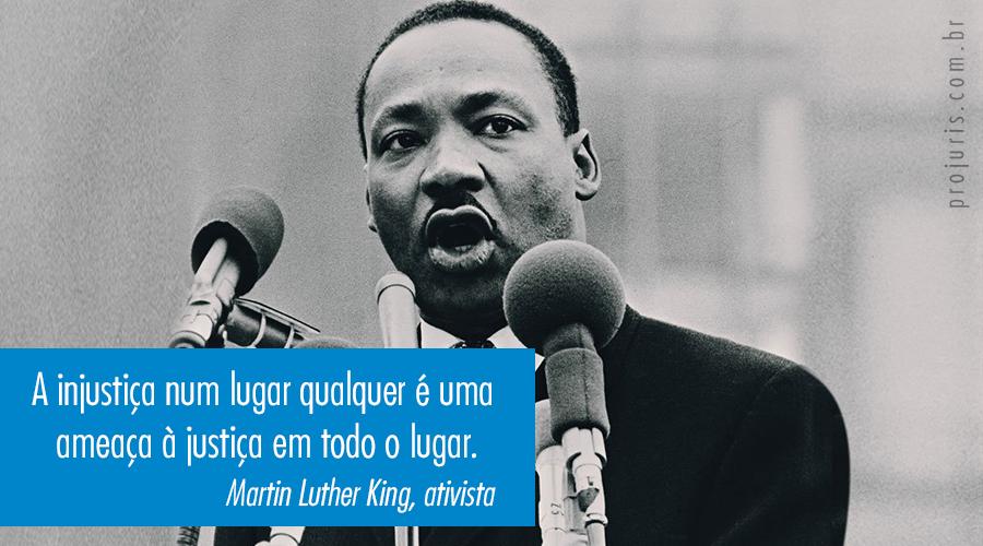 A injustiça num lugar é uma ameaça à justiça em todo o lugar - Martin Luther King Jr., ativista.