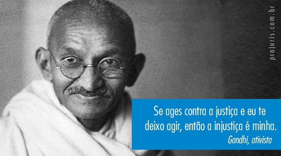 Se ages contra a justiça e eu te deixo agir, então a injustiça é minha. - Ghandi, ativista.