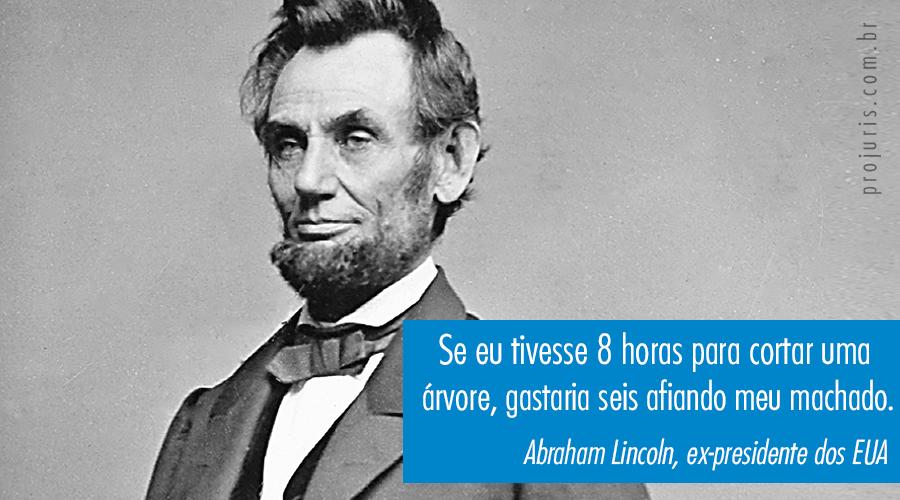 """""""Se eu tivesse 8 horas pra cortar uma árvore, gastaria seis afiando meu machado"""". - Abraham Lincoln, ex-presidente dos EUA."""