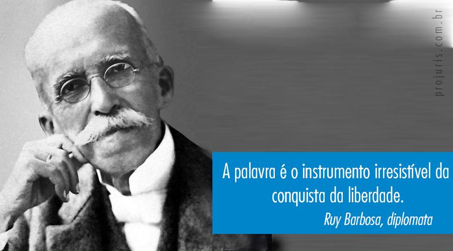 """A palavra é o instrumento irresistível da conquista da liberdade"". - Ruy Barbosa, diplomata."