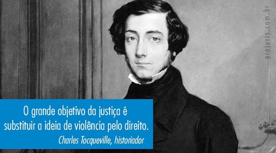 """""""O grande objetivo da justiça é substituir a ideia de violência pelo direito"""". - Charles Tocqueville, historiador."""